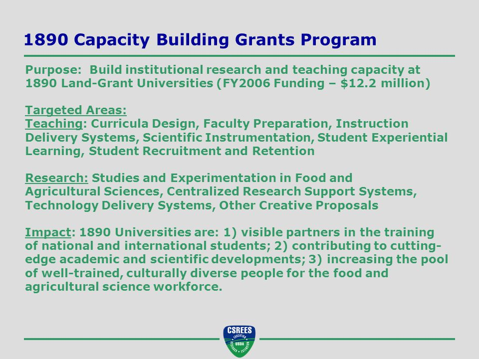 1890 Capacity Building Grants Program Purpose: Build institutional research and teaching capacity at 1890 Land-Grant Universities (FY2006 Funding – $12.2 million) Targeted Areas: Teaching: Curricula Design, Faculty Preparation, Instruction Delivery Systems, Scientific Instrumentation, Student Experiential Learning, Student Recruitment and Retention Research: Studies and Experimentation in Food and Agricultural Sciences, Centralized Research Support Systems, Technology Delivery Systems, Other Creative Proposals Impact: 1890 Universities are: 1) visible partners in the training of national and international students; 2) contributing to cutting- edge academic and scientific developments; 3) increasing the pool of well-trained, culturally diverse people for the food and agricultural science workforce.