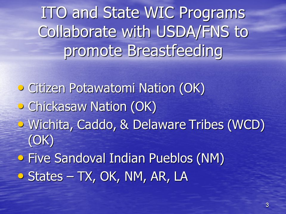 3 ITO and State WIC Programs Collaborate with USDA/FNS to promote Breastfeeding Citizen Potawatomi Nation (OK) Citizen Potawatomi Nation (OK) Chickasaw Nation (OK) Chickasaw Nation (OK) Wichita, Caddo, & Delaware Tribes (WCD) (OK) Wichita, Caddo, & Delaware Tribes (WCD) (OK) Five Sandoval Indian Pueblos (NM) Five Sandoval Indian Pueblos (NM) States – TX, OK, NM, AR, LA States – TX, OK, NM, AR, LA