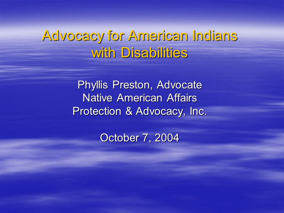 Advocacy for American Indians with Disabilities Phyllis Preston, Advocate Native American Affairs Protection & Advocacy, Inc.