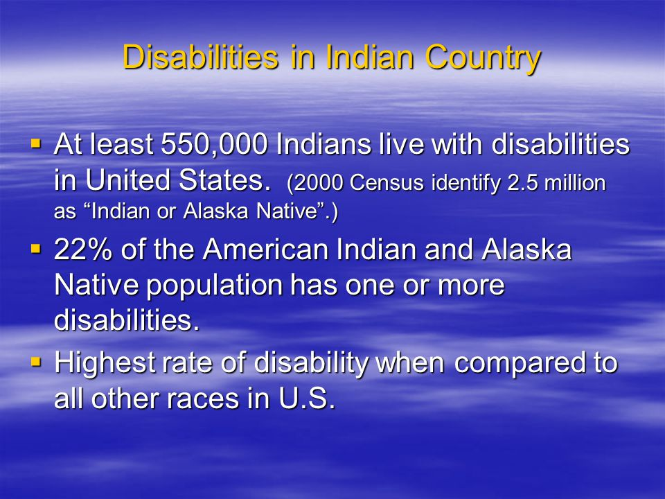 Disabilities in Indian Country  At least 550,000 Indians live with disabilities in United States.