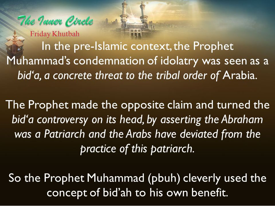 In the pre-Islamic context, the Prophet Muhammad's condemnation of idolatry was seen as a bid'a, a concrete threat to the tribal order of Arabia. The
