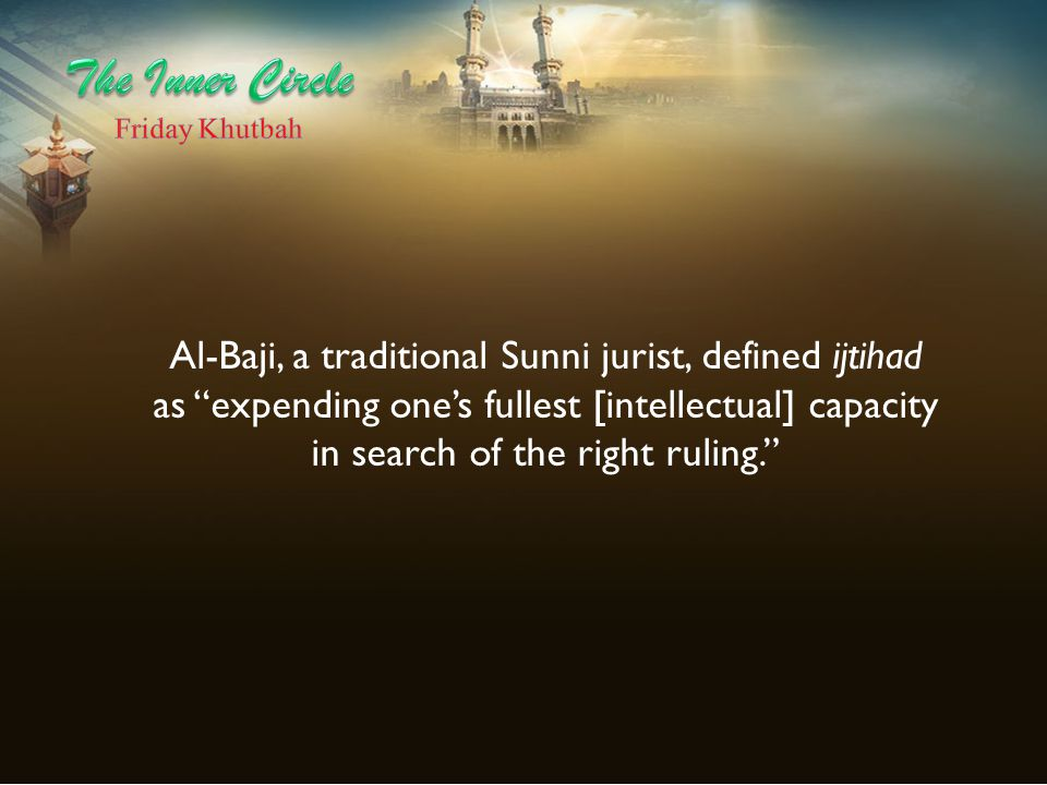 """Al-Baji, a traditional Sunni jurist, defined ijtihad as """"expending one's fullest [intellectual] capacity in search of the right ruling."""""""