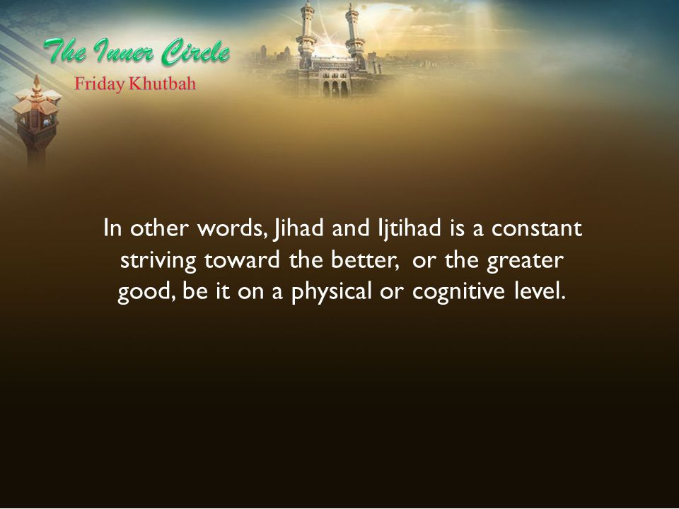 In other words, Jihad and Ijtihad is a constant striving toward the better, or the greater good, be it on a physical or cognitive level.