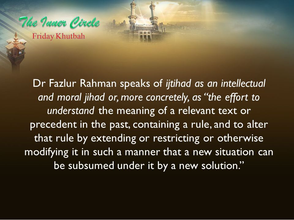 """Dr Fazlur Rahman speaks of ijtihad as an intellectual and moral jihad or, more concretely, as """"the effort to understand the meaning of a relevant text"""