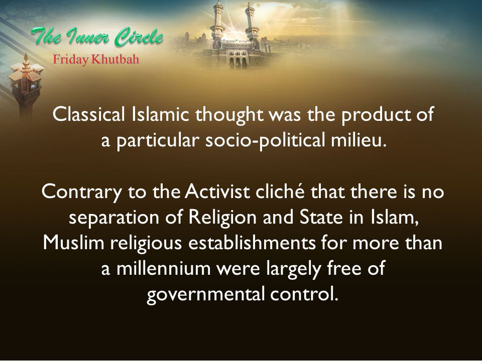 Classical Islamic thought was the product of a particular socio-political milieu. Contrary to the Activist cliché that there is no separation of Relig