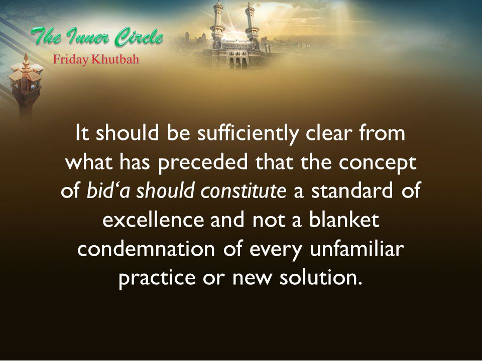 It should be sufficiently clear from what has preceded that the concept of bid'a should constitute a standard of excellence and not a blanket condemna