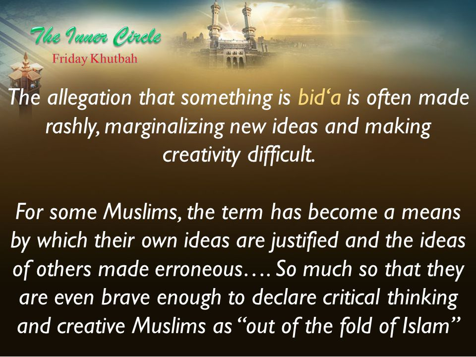 The allegation that something is bid'a is often made rashly, marginalizing new ideas and making creativity difficult. For some Muslims, the term has b