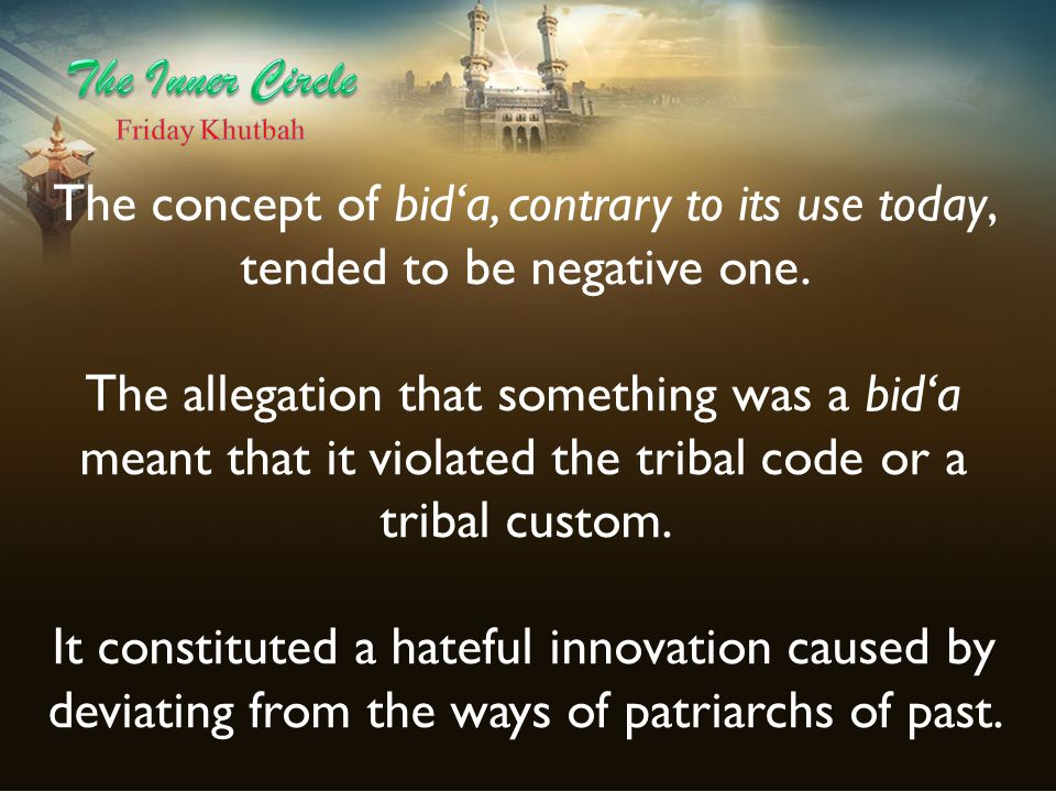 The concept of bid'a, contrary to its use today, tended to be negative one. The allegation that something was a bid'a meant that it violated the triba
