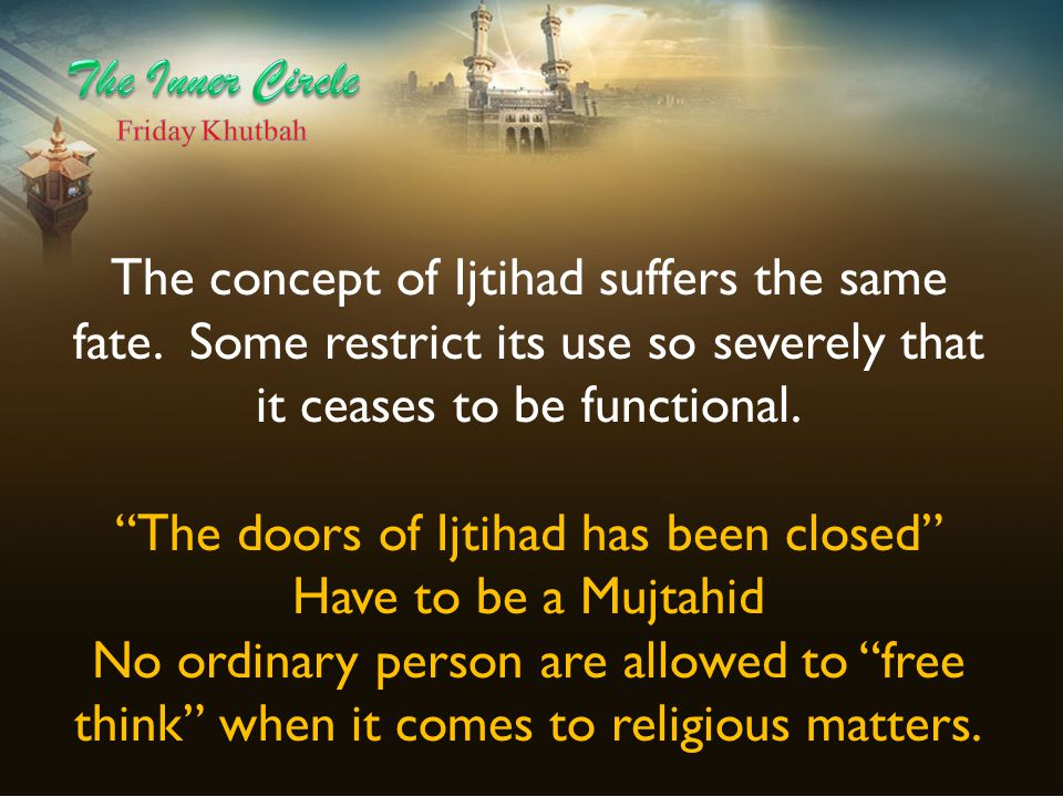 """The concept of Ijtihad suffers the same fate. Some restrict its use so severely that it ceases to be functional. """"The doors of Ijtihad has been closed"""