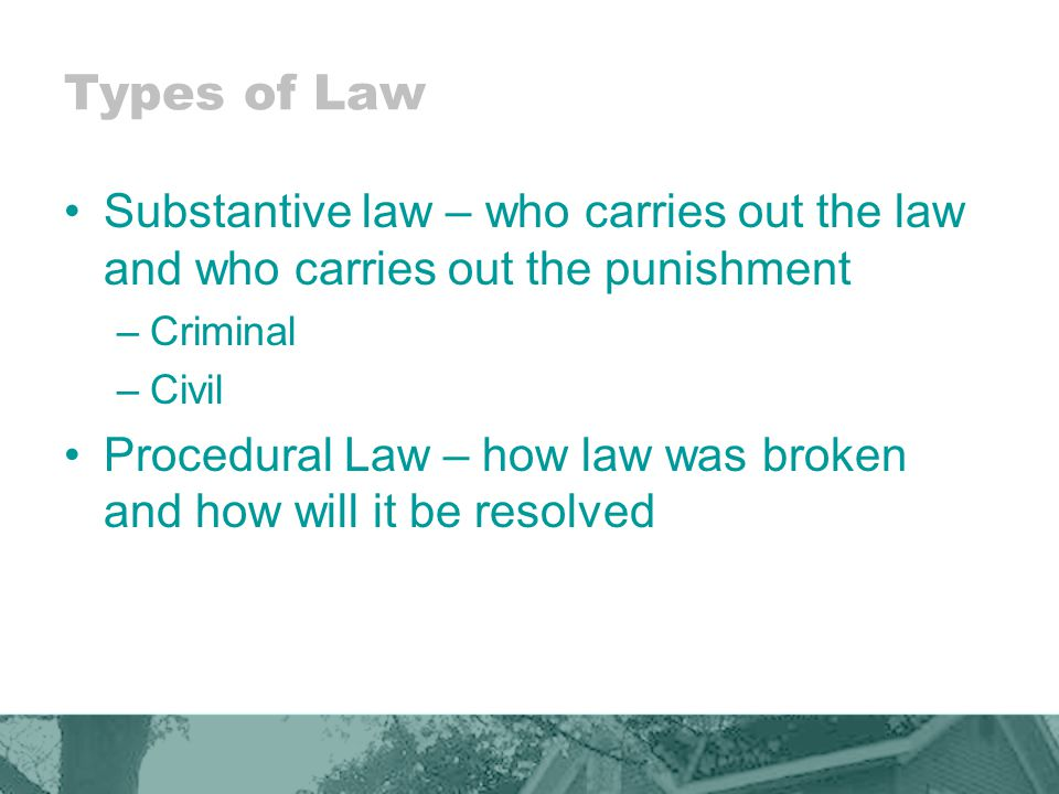 Types of Law Substantive law – who carries out the law and who carries out the punishment –Criminal –Civil Procedural Law – how law was broken and how will it be resolved