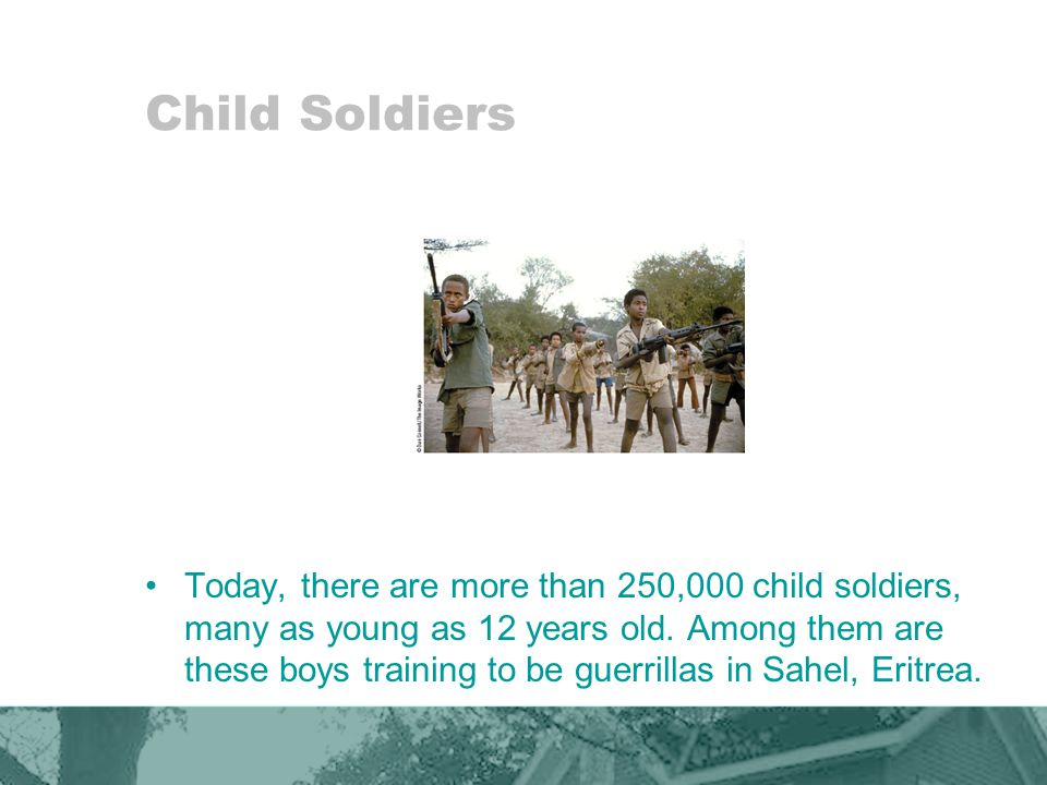 Child Soldiers Today, there are more than 250,000 child soldiers, many as young as 12 years old.