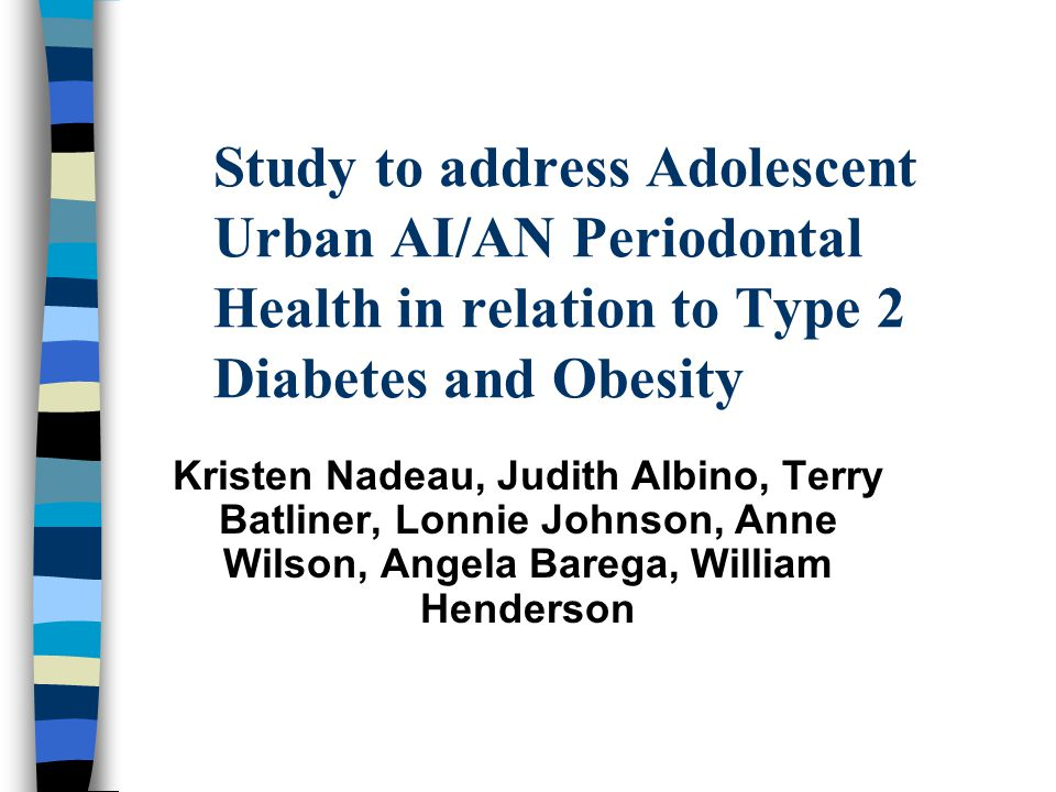 Study to address Adolescent Urban AI/AN Periodontal Health in relation to Type 2 Diabetes and Obesity Kristen Nadeau, Judith Albino, Terry Batliner, L
