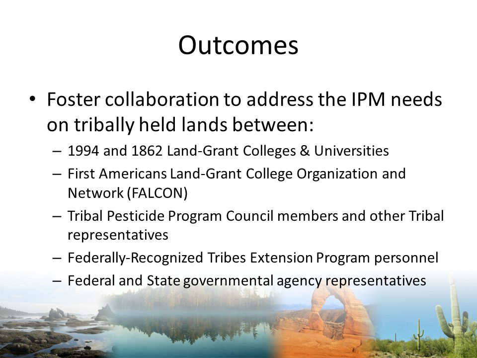 Outcomes Foster collaboration to address the IPM needs on tribally held lands between: – 1994 and 1862 Land-Grant Colleges & Universities – First Americans Land-Grant College Organization and Network (FALCON) – Tribal Pesticide Program Council members and other Tribal representatives – Federally-Recognized Tribes Extension Program personnel – Federal and State governmental agency representatives