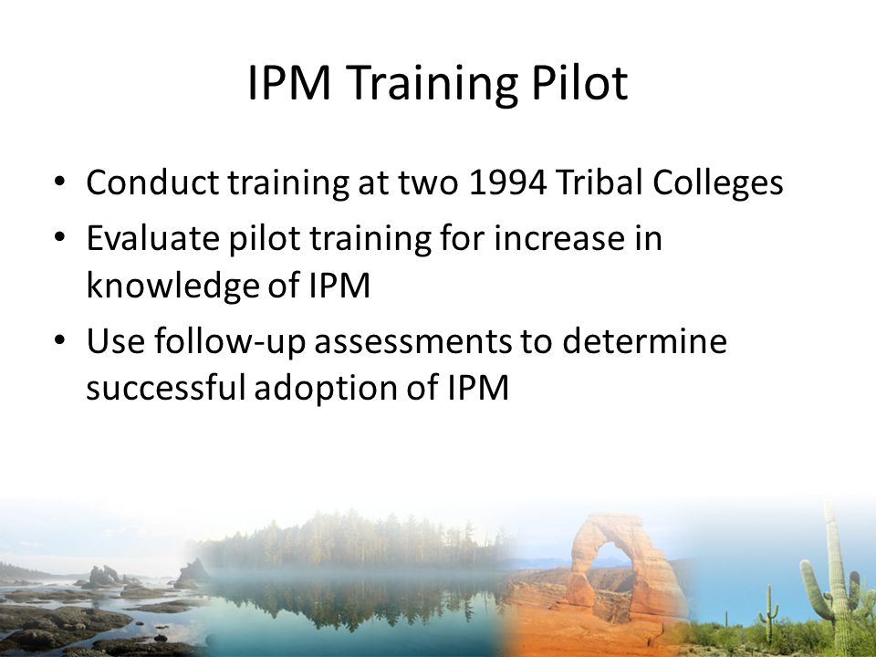 IPM Training Pilot Conduct training at two 1994 Tribal Colleges Evaluate pilot training for increase in knowledge of IPM Use follow-up assessments to determine successful adoption of IPM