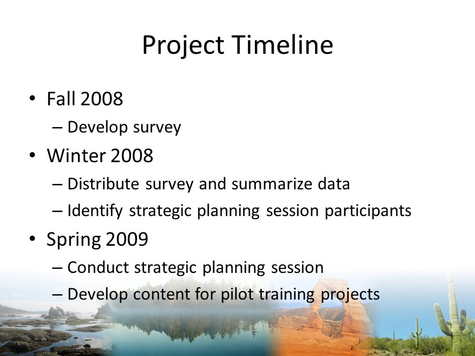 Project Timeline Fall 2008 – Develop survey Winter 2008 – Distribute survey and summarize data – Identify strategic planning session participants Spring 2009 – Conduct strategic planning session – Develop content for pilot training projects