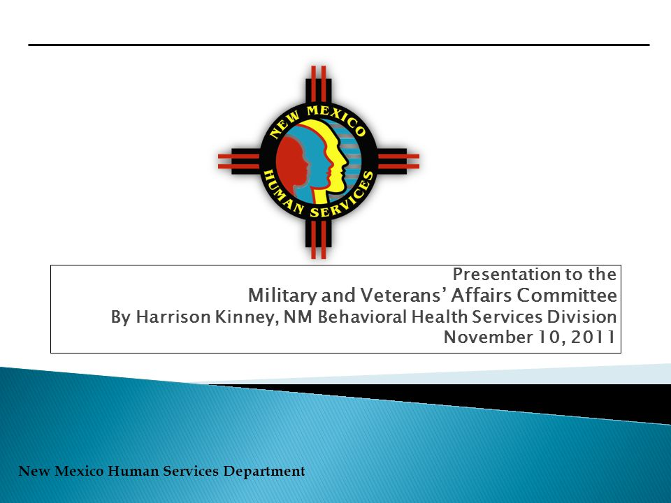 New Mexico Human Services Department Presentation to the Military and Veterans' Affairs Committee By Harrison Kinney, NM Behavioral Health Services Division November 10, 2011