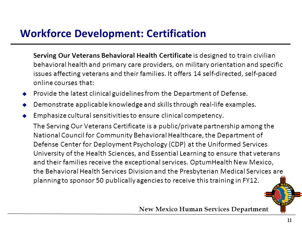 11 New Mexico Human Services Department Workforce Development: Certification Serving Our Veterans Behavioral Health Certificate is designed to train civilian behavioral health and primary care providers, on military orientation and specific issues affecting veterans and their families.