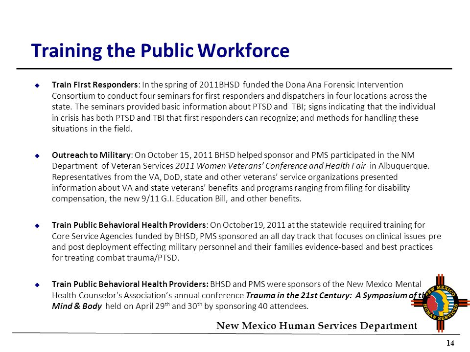 14 New Mexico Human Services Department Training the Public Workforce u Train First Responders: In the spring of 2011BHSD funded the Dona Ana Forensic Intervention Consortium to conduct four seminars for first responders and dispatchers in four locations across the state.