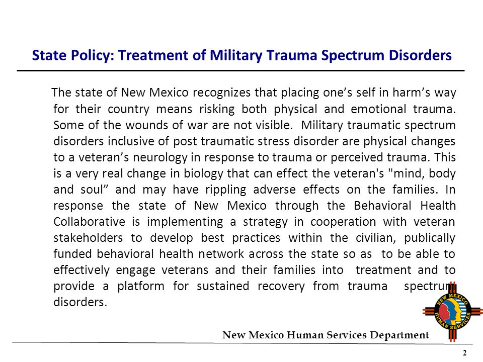 2 New Mexico Human Services Department State Policy: Treatment of Military Trauma Spectrum Disorders The state of New Mexico recognizes that placing one's self in harm's way for their country means risking both physical and emotional trauma.