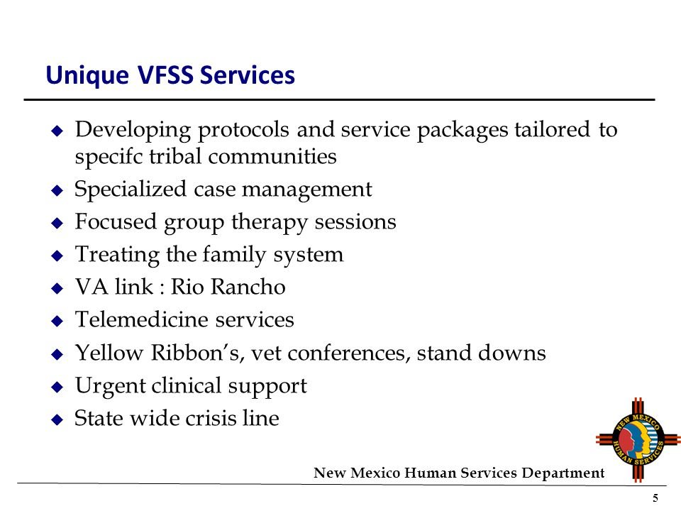 5 New Mexico Human Services Department Unique VFSS Services u Developing protocols and service packages tailored to specifc tribal communities u Specialized case management u Focused group therapy sessions u Treating the family system u VA link : Rio Rancho u Telemedicine services u Yellow Ribbon's, vet conferences, stand downs u Urgent clinical support u State wide crisis line