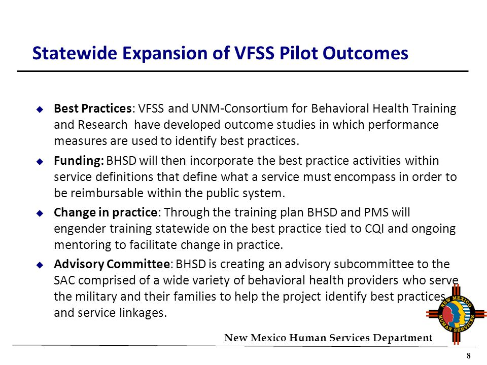 8 New Mexico Human Services Department Statewide Expansion of VFSS Pilot Outcomes u Best Practices: VFSS and UNM-Consortium for Behavioral Health Training and Research have developed outcome studies in which performance measures are used to identify best practices.
