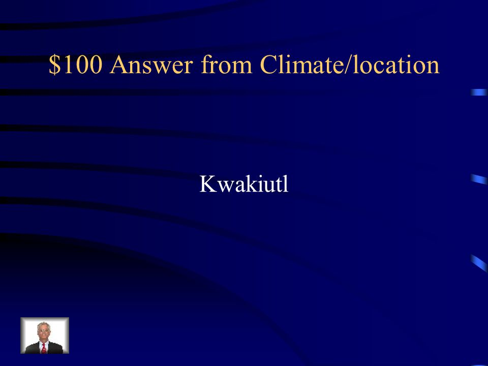 $100 Question from Climate/location Which tribes fished, and lived in plank houses with totem poles outside?