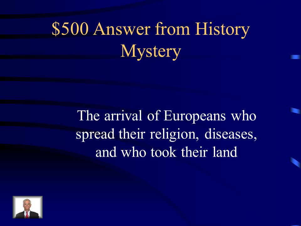 $500 Question from History Mystery What changed the lives of Native Americans forever?