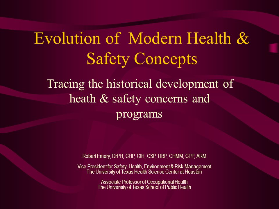 Evolution of Modern Health & Safety Concepts Tracing the historical development of heath & safety concerns and programs Robert Emery, DrPH, CHP, CIH, CSP, RBP, CHMM, CPP, ARM Vice President for Safety, Health, Environment & Risk Management The University of Texas Health Science Center at Houston Associate Professor of Occupational Health The University of Texas School of Public Health