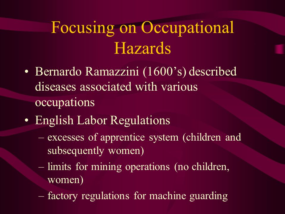 Focusing on Occupational Hazards Bernardo Ramazzini (1600's) described diseases associated with various occupations English Labor Regulations –excesses of apprentice system (children and subsequently women) –limits for mining operations (no children, women) –factory regulations for machine guarding