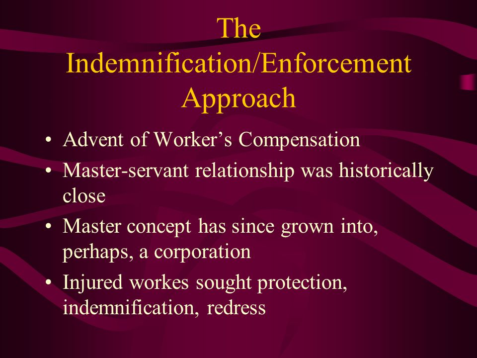 The Indemnification/Enforcement Approach Advent of Worker's Compensation Master-servant relationship was historically close Master concept has since grown into, perhaps, a corporation Injured workes sought protection, indemnification, redress