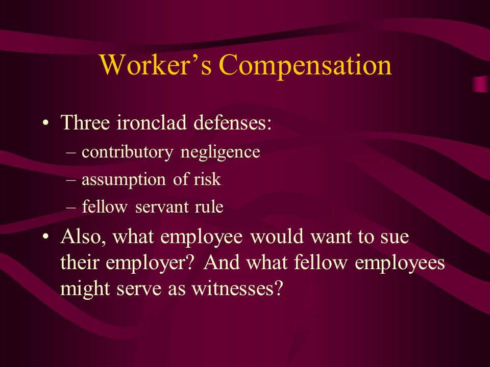 Worker's Compensation Three ironclad defenses: –contributory negligence –assumption of risk –fellow servant rule Also, what employee would want to sue their employer.