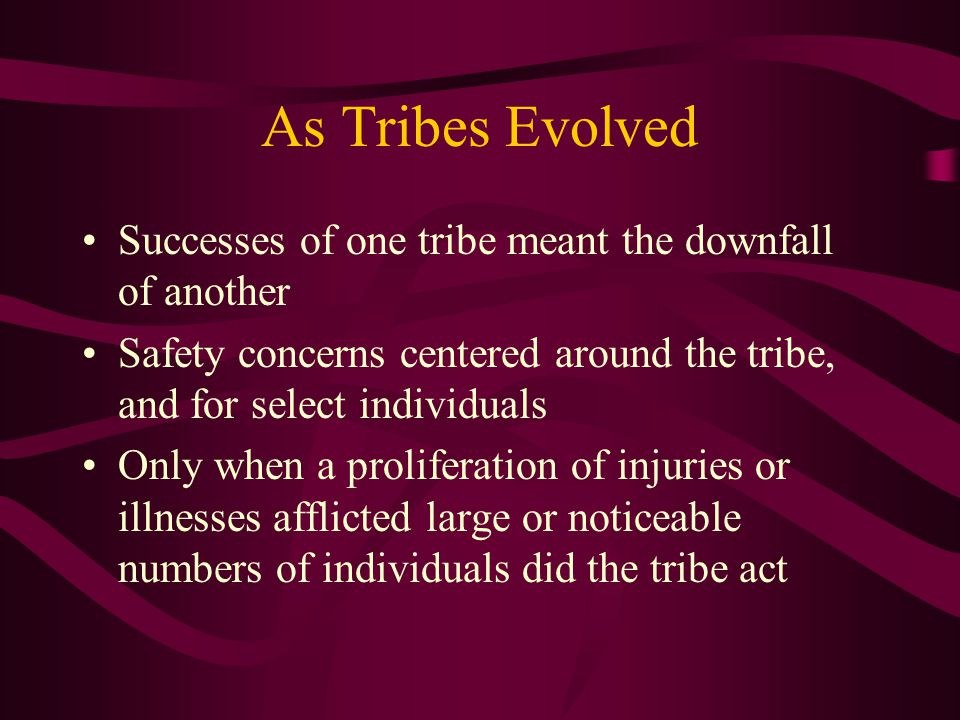 As Tribes Evolved Successes of one tribe meant the downfall of another Safety concerns centered around the tribe, and for select individuals Only when a proliferation of injuries or illnesses afflicted large or noticeable numbers of individuals did the tribe act