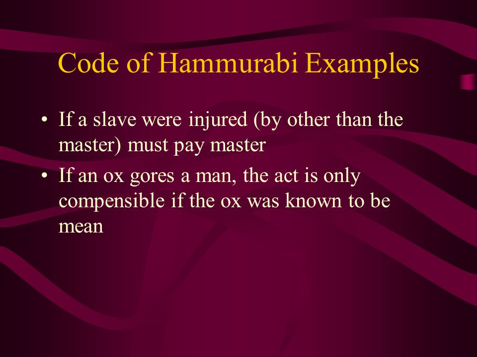 Code of Hammurabi Examples If a slave were injured (by other than the master) must pay master If an ox gores a man, the act is only compensible if the ox was known to be mean