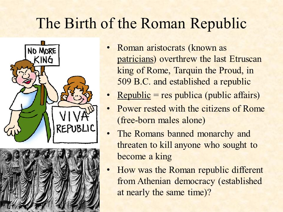 The Birth of the Roman Republic Roman aristocrats (known as patricians) overthrew the last Etruscan king of Rome, Tarquin the Proud, in 509 B.C.