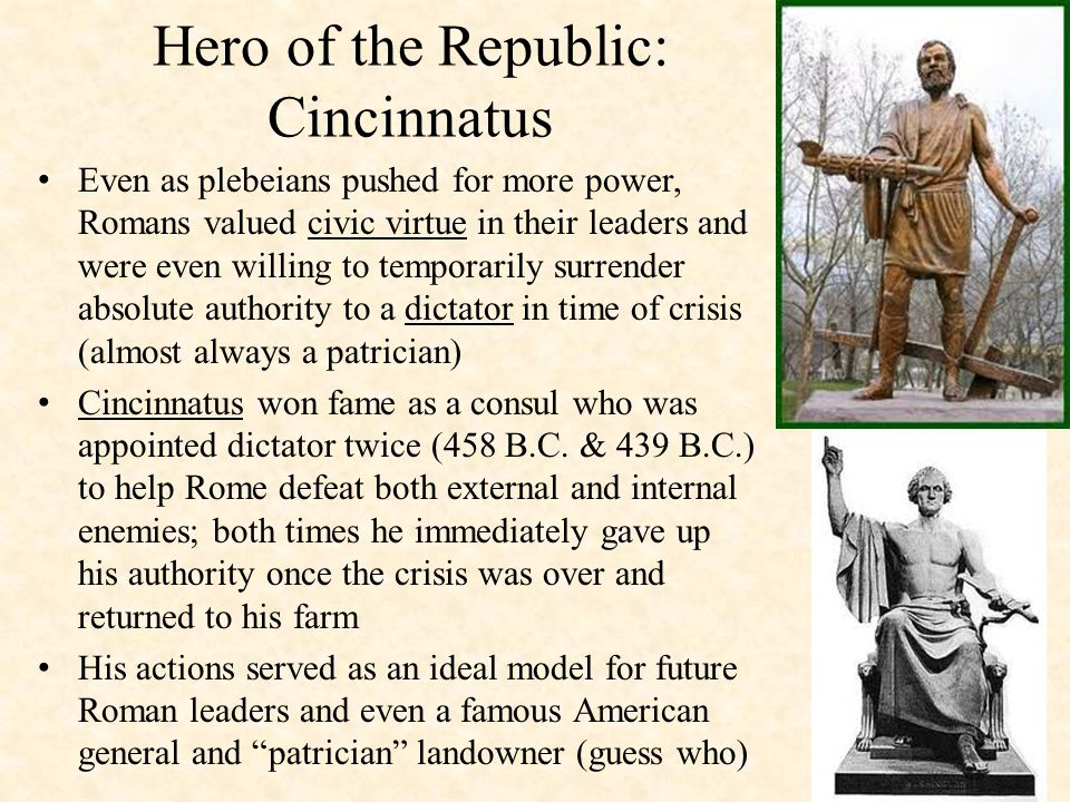 Hero of the Republic: Cincinnatus Even as plebeians pushed for more power, Romans valued civic virtue in their leaders and were even willing to temporarily surrender absolute authority to a dictator in time of crisis (almost always a patrician) Cincinnatus won fame as a consul who was appointed dictator twice (458 B.C.