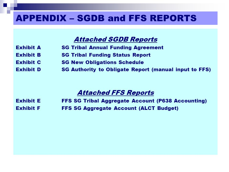 APPENDIX – SGDB and FFS REPORTS Attached SGDB Reports Exhibit ASG Tribal Annual Funding Agreement Exhibit BSG Tribal Funding Status Report Exhibit CSG New Obligations Schedule Exhibit DSG Authority to Obligate Report (manual input to FFS) Attached FFS Reports Exhibit EFFS SG Tribal Aggregate Account (P638 Accounting) Exhibit FFFS SG Aggregate Account (ALCT Budget)