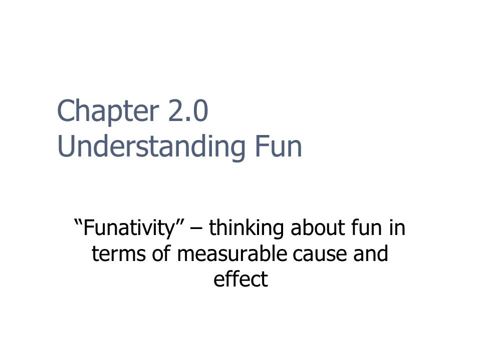 Chapter 2.0 Understanding Fun Funativity – thinking about fun in terms of measurable cause and effect