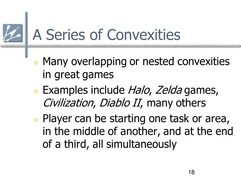 18 A Series of Convexities Many overlapping or nested convexities in great games Examples include Halo, Zelda games, Civilization, Diablo II, many others Player can be starting one task or area, in the middle of another, and at the end of a third, all simultaneously
