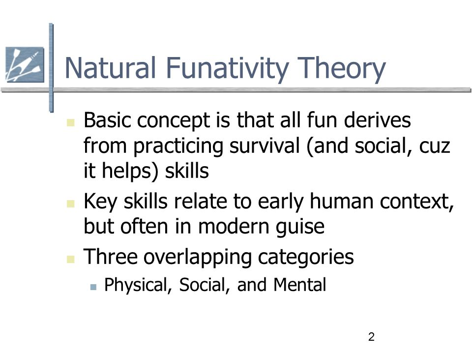 2 Natural Funativity Theory Basic concept is that all fun derives from practicing survival (and social, cuz it helps) skills Key skills relate to early human context, but often in modern guise Three overlapping categories Physical, Social, and Mental