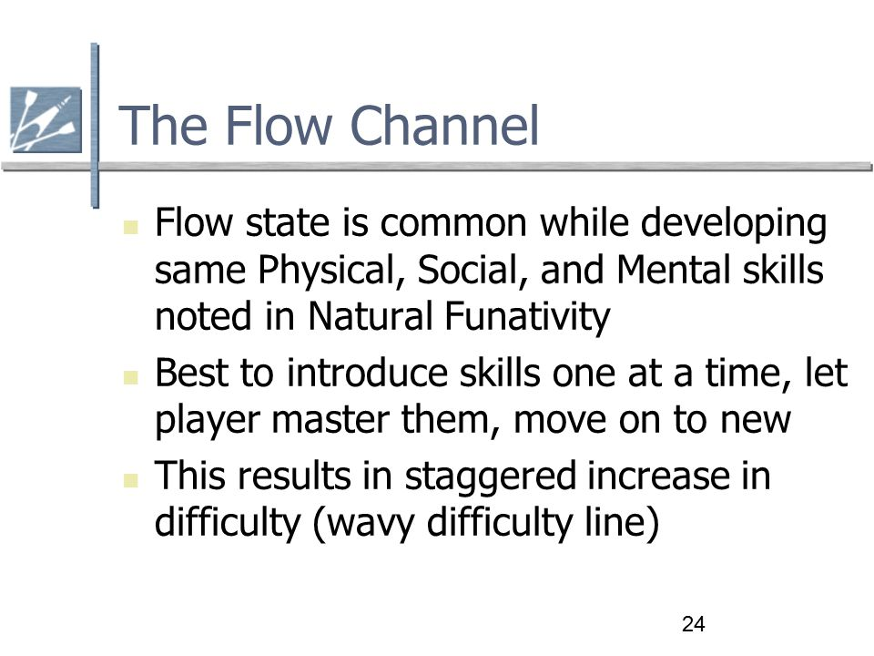 24 The Flow Channel Flow state is common while developing same Physical, Social, and Mental skills noted in Natural Funativity Best to introduce skills one at a time, let player master them, move on to new This results in staggered increase in difficulty (wavy difficulty line)