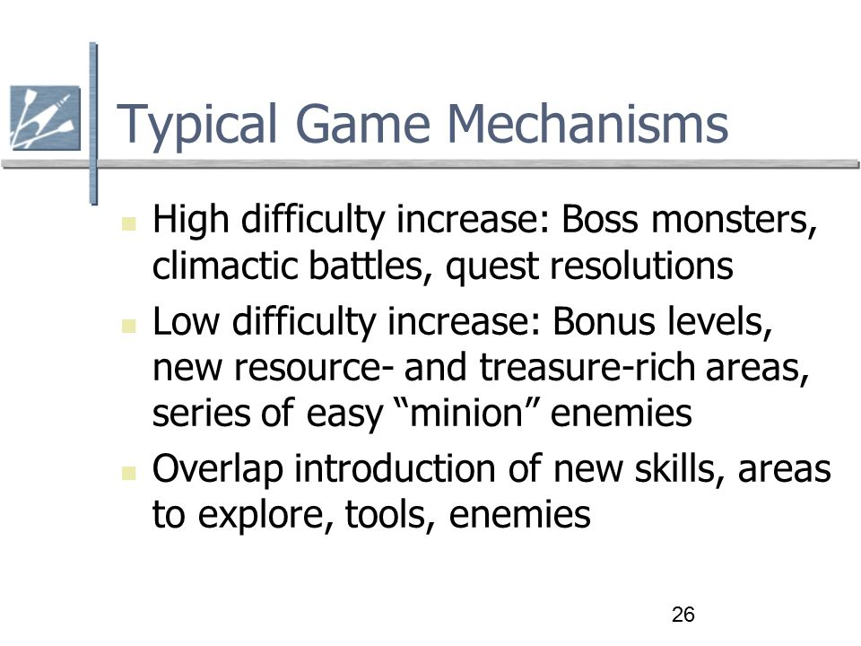 26 Typical Game Mechanisms High difficulty increase: Boss monsters, climactic battles, quest resolutions Low difficulty increase: Bonus levels, new resource- and treasure-rich areas, series of easy minion enemies Overlap introduction of new skills, areas to explore, tools, enemies