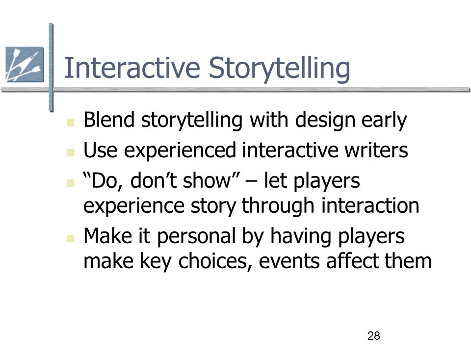 28 Interactive Storytelling Blend storytelling with design early Use experienced interactive writers Do, don't show – let players experience story through interaction Make it personal by having players make key choices, events affect them