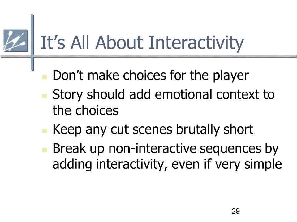 29 It's All About Interactivity Don't make choices for the player Story should add emotional context to the choices Keep any cut scenes brutally short Break up non-interactive sequences by adding interactivity, even if very simple