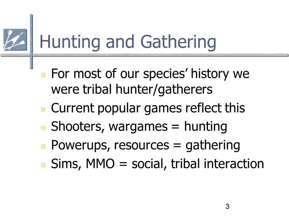 3 Hunting and Gathering For most of our species' history we were tribal hunter/gatherers Current popular games reflect this Shooters, wargames = hunting Powerups, resources = gathering Sims, MMO = social, tribal interaction