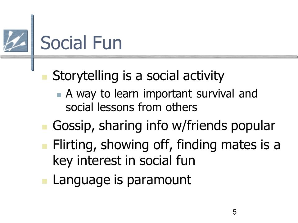 5 Social Fun Storytelling is a social activity A way to learn important survival and social lessons from others Gossip, sharing info w/friends popular Flirting, showing off, finding mates is a key interest in social fun Language is paramount