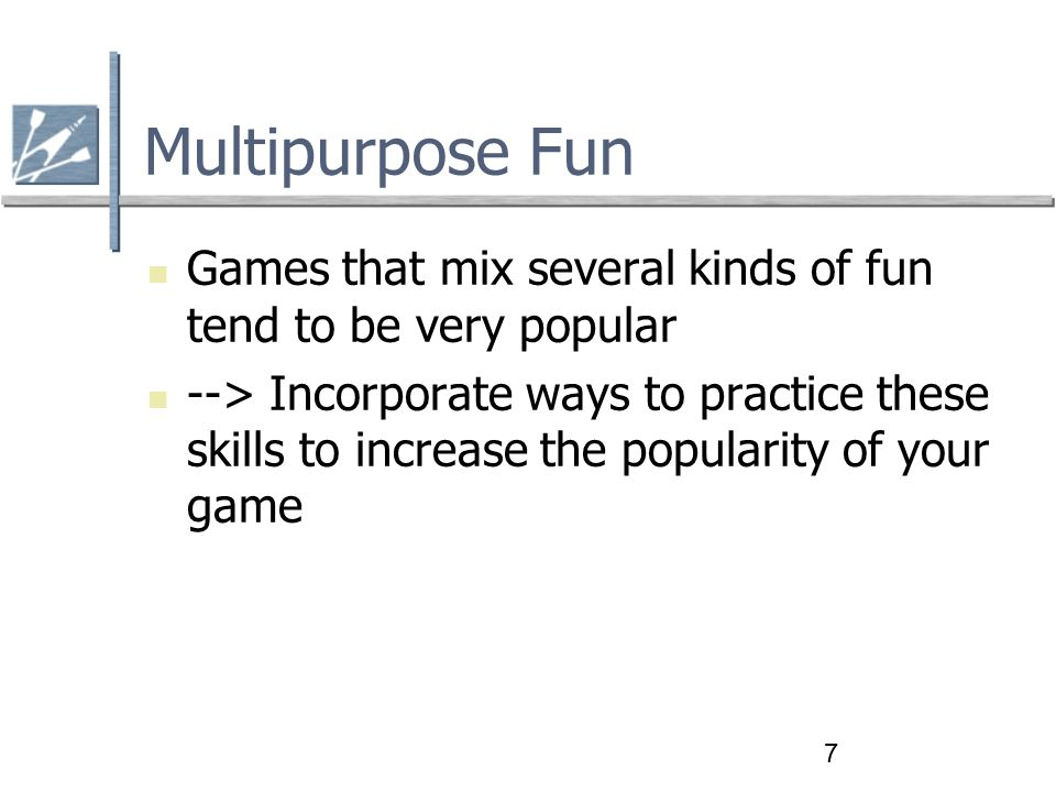 7 Multipurpose Fun Games that mix several kinds of fun tend to be very popular --> Incorporate ways to practice these skills to increase the popularity of your game