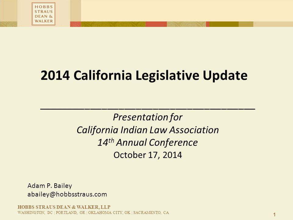 1 HOBBS STRAUS DEAN & WALKER, LLP WASHINGTON, DC | PORTLAND, OR | OKLAHOMA CITY, OK | SACRAMENTO, CA 2014 California Legislative Update ______________________________________ Presentation for California Indian Law Association 14 th Annual Conference October 17, 2014 Adam P.