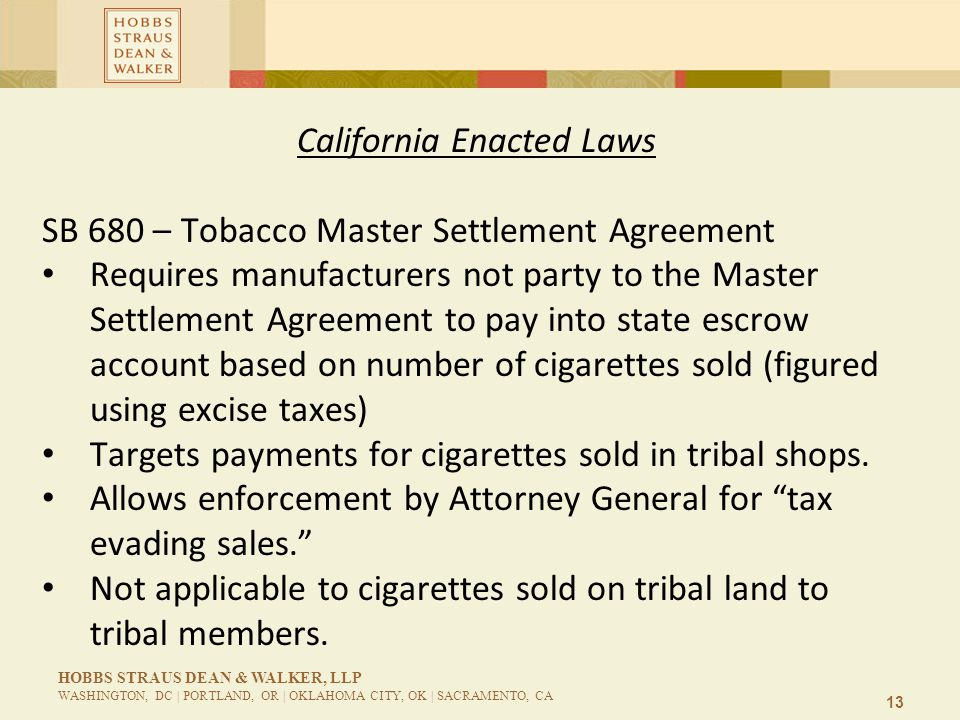 13 HOBBS STRAUS DEAN & WALKER, LLP WASHINGTON, DC | PORTLAND, OR | OKLAHOMA CITY, OK | SACRAMENTO, CA California Enacted Laws SB 680 – Tobacco Master Settlement Agreement Requires manufacturers not party to the Master Settlement Agreement to pay into state escrow account based on number of cigarettes sold (figured using excise taxes) Targets payments for cigarettes sold in tribal shops.