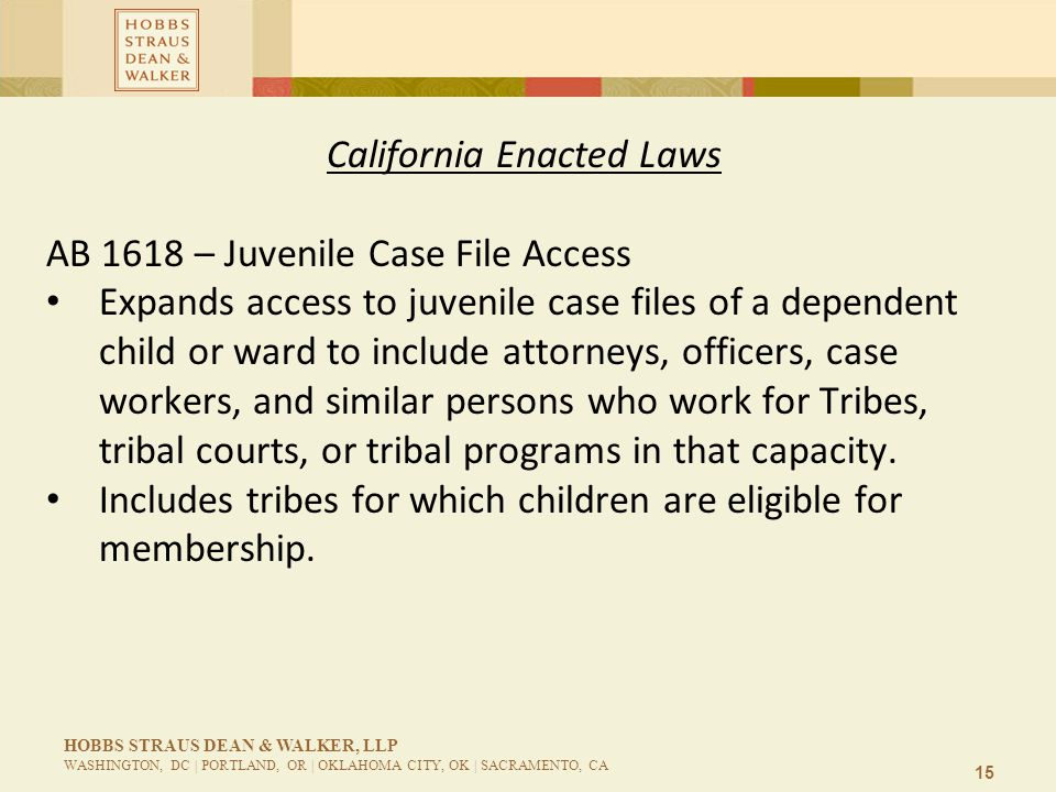 15 HOBBS STRAUS DEAN & WALKER, LLP WASHINGTON, DC | PORTLAND, OR | OKLAHOMA CITY, OK | SACRAMENTO, CA California Enacted Laws AB 1618 – Juvenile Case File Access Expands access to juvenile case files of a dependent child or ward to include attorneys, officers, case workers, and similar persons who work for Tribes, tribal courts, or tribal programs in that capacity.