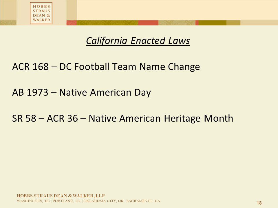 18 HOBBS STRAUS DEAN & WALKER, LLP WASHINGTON, DC | PORTLAND, OR | OKLAHOMA CITY, OK | SACRAMENTO, CA California Enacted Laws ACR 168 – DC Football Team Name Change AB 1973 – Native American Day SR 58 – ACR 36 – Native American Heritage Month
